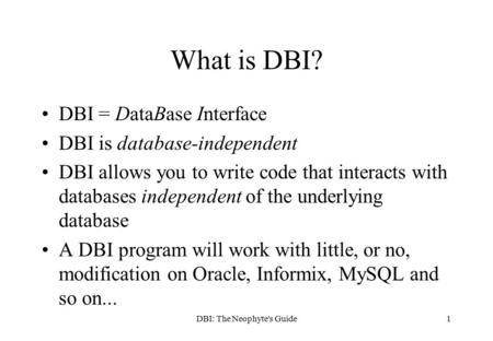 DBI: The Neophyte's Guide1 What is DBI? DBI = DataBase Interface DBI is database-independent DBI allows you to write code that interacts with databases.