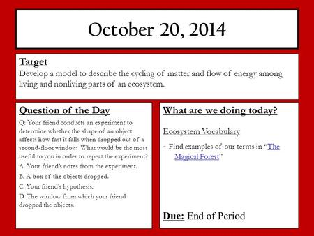 "October 20, 2014 What are we doing today? Ecosystem Vocabulary - Find examples of our terms in ""The Magical Forest""The Magical Forest Due: End of Period."