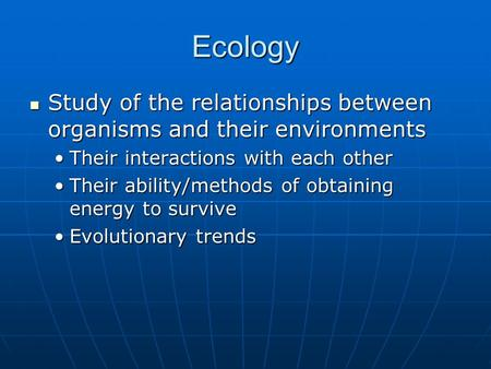 Ecology Study of the relationships between organisms and their environments Study of the relationships between organisms and their environments Their interactions.