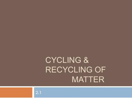 CYCLING & RECYCLING OF MATTER 2.1. FYI  Life has 5 major requirements  Energy, Water, Inorganic Carbon, Oxygen, & Nutrients  Oxygen and nutrients are.
