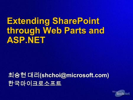 Extending SharePoint through Web Parts and ASP.NET 최승현 대리 한국마이크로소프트.