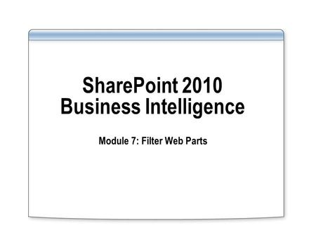 SharePoint 2010 Business Intelligence Module 7: Filter Web Parts.