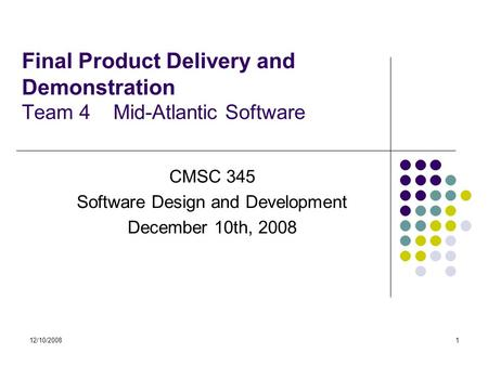 12/10/20081 Final Product Delivery and Demonstration Team 4 Mid-Atlantic Software CMSC 345 Software Design and Development December 10th, 2008.