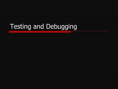 Testing and Debugging. Testing Fundamentals  Test as you develop Easier to find bugs early rather than later Prototyping helps identify problems early.
