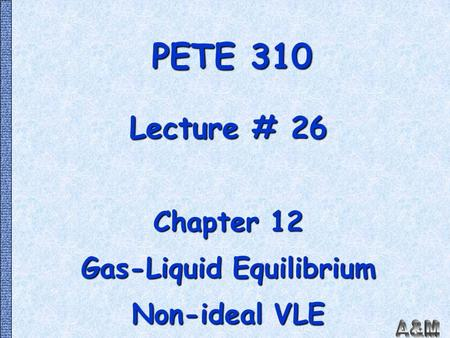 PETE 310 Lecture # 26 Chapter 12 Gas-Liquid Equilibrium Non-ideal VLE.