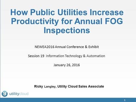 Z How Public Utilities Increase Productivity for Annual FOG Inspections Ricky Langley, Utility Cloud Sales Associate 1 NEWEA2016 Annual Conference & Exhibit.