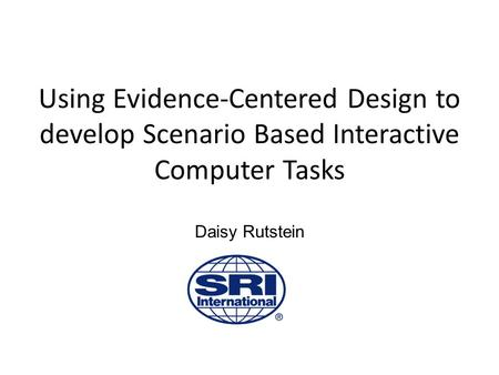 Using Evidence-Centered Design to develop Scenario Based Interactive Computer Tasks Daisy Rutstein.