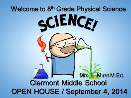 Welcome to 8 th Grade Physical Science Clermont Middle School OPEN HOUSE / September 4, 2014 OPEN HOUSE / September 4, 2014 Mrs. L. Miret M.Ed.