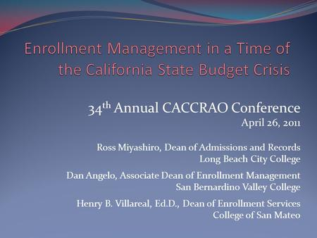 34 th Annual CACCRAO Conference April 26, 2011 Ross Miyashiro, Dean of Admissions and Records Long Beach City College Dan Angelo, Associate Dean of Enrollment.