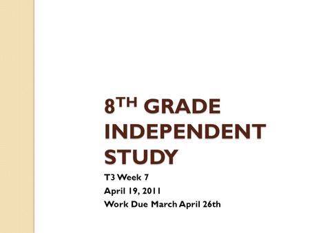8 TH GRADE INDEPENDENT STUDY T3 Week 7 April 19, 2011 Work Due March April 26th.