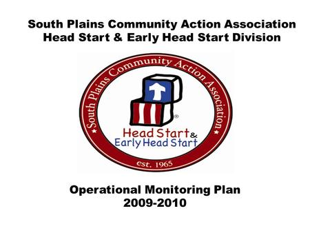 Operational Monitoring Plan 2009-2010 South Plains Community Action Association Head Start & Early Head Start Division.