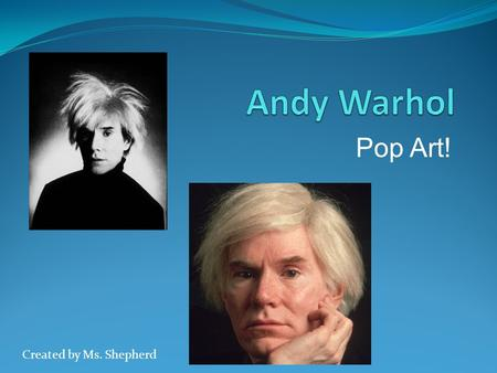 Pop Art! Created by Ms. Shepherd. Who is Andy Warhol? Born in Pittsburgh, Pennsylvania Born in 1928 Died in 1987 Him and his Mom had between 8-20 cats.