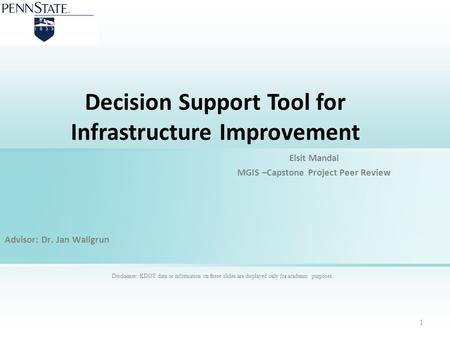 Decision Support Tool for Infrastructure Improvement Elsit Mandal MGIS –Capstone Project Peer Review Advisor: Dr. Jan Wallgrun Disclaimer: KDOT data or.