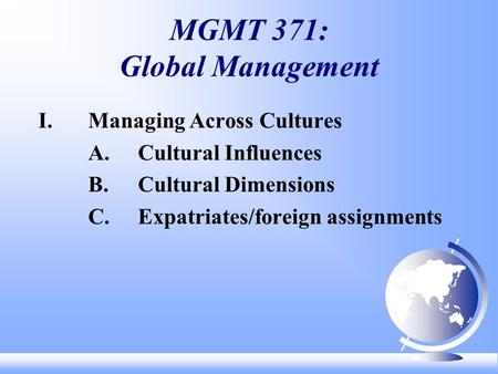 MGMT 371: Global Management I. Managing Across Cultures A.Cultural Influences B.Cultural Dimensions C.Expatriates/foreign assignments.
