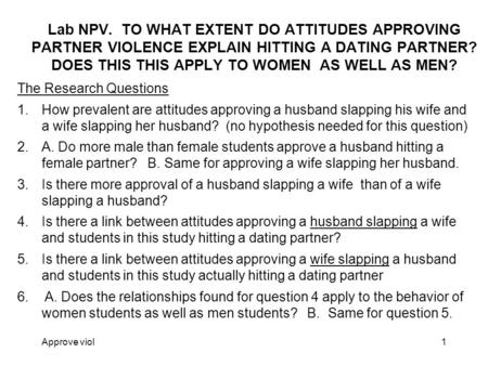 Approve viol1 Lab NPV. TO WHAT EXTENT DO ATTITUDES APPROVING PARTNER VIOLENCE EXPLAIN HITTING A DATING PARTNER? DOES THIS THIS APPLY TO WOMEN AS WELL AS.
