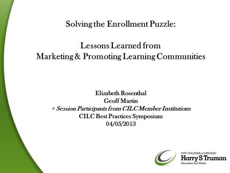 Solving the Enrollment Puzzle: Lessons Learned from Marketing & Promoting Learning Communities Elizabeth Rosenthal Geoff Martin + Session Participants.