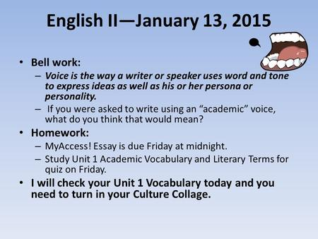 English II—January 13, 2015 Bell work: – Voice is the way a writer or speaker uses word and tone to express ideas as well as his or her persona or personality.