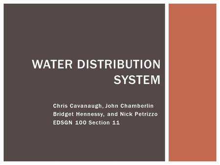 Chris Cavanaugh, John Chamberlin Bridget Hennessy, and Nick Petrizzo EDSGN 100 Section 11 WATER DISTRIBUTION SYSTEM.