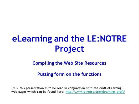 ELearning and the LE:NOTRE Project Compiling the Web Site Resources Putting form on the functions (N.B. this presentation is to be read in conjunction.