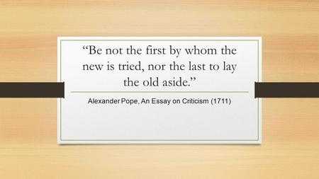 """Be not the first by whom the new is tried, nor the last to lay the old aside."" Alexander Pope, An Essay on Criticism (1711)"