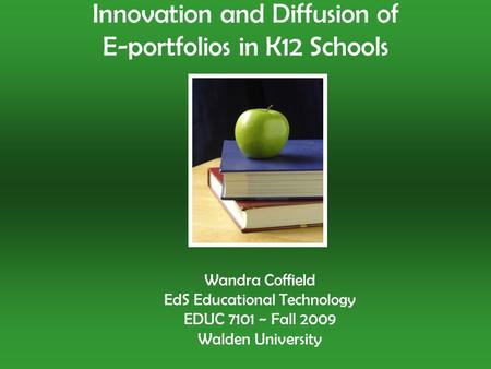 Wandra Coffield EdS Educational Technology EDUC 7101 ~ Fall 2009 Walden University Innovation and Diffusion of E-portfolios in K12 Schools.