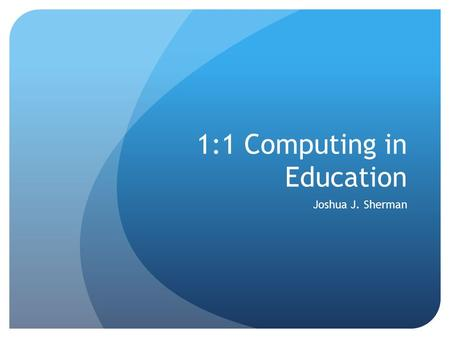 1:1 Computing in Education Joshua J. Sherman. 20 th -Century Learning.