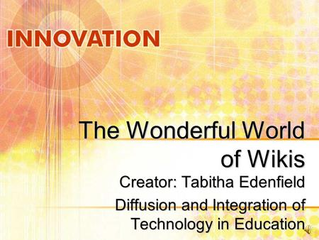 The Wonderful World of Wikis Creator: Tabitha Edenfield Diffusion and Integration of Technology in Education.