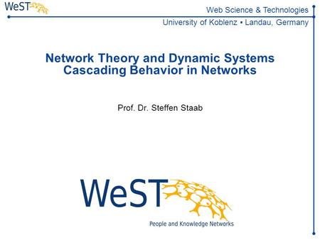 Steffen Staab 1WeST Web Science & Technologies University of Koblenz ▪ Landau, Germany Network Theory and Dynamic Systems Cascading.
