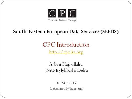 South-Eastern European Data Services (SEEDS) CPC Introduction  Arben Hajrullahu Nit ё Bylykbashi Deliu 04 May 2015 Lausanne, Switzerland.