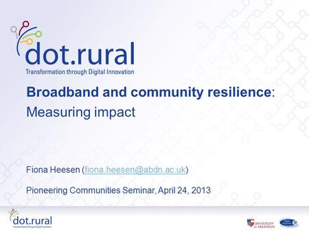 Broadband and community resilience: Measuring impact Fiona Heesen Pioneering Communities Seminar, April.