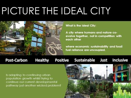 PICTURE THE IDEAL CITY What is the Ideal City: A city where humans and nature co- evolve together, not in competition with each other where economic sustainability.