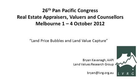 "26 th Pan Pacific Congress Real Estate Appraisers, Valuers and Counsellors Melbourne 1 – 4 October 2012 ""Land Price Bubbles and Land Value Capture"" Bryan."