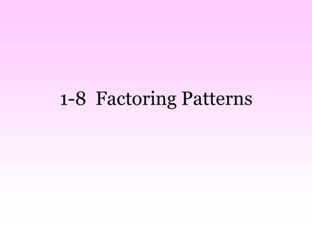 1-8 Factoring Patterns. What is the first step?? GCF Why? 1.If you don't do it at the beginning, you might not remember at the end 2. Some problems will.