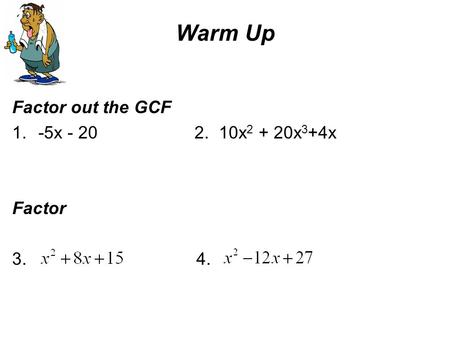 Warm Up Factor out the GCF 1.-5x - 20 2. 10x 2 + 20x 3 +4x Factor 3. 4.