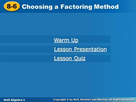Holt Algebra 1 8-6 Choosing a Factoring Method 8-6 Choosing a Factoring Method Holt Algebra 1 Warm Up Warm Up Lesson Presentation Lesson Presentation Lesson.