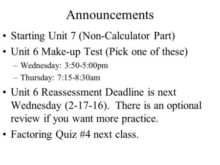 Announcements Starting Unit 7 (Non-Calculator Part) Unit 6 Make-up Test (Pick one <strong>of</strong> these) –Wednesday: 3:50-5:00pm –Thursday: 7:15-8:30am Unit 6 Reassessment.
