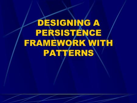 DESIGNING A PERSISTENCE FRAMEWORK WITH PATTERNS. The Problem: Persistent Objects persistent object An object that can survive the process or thread that.
