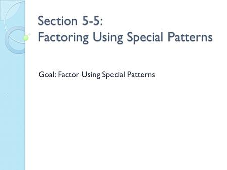Section 5-5: Factoring Using Special Patterns Goal: Factor Using Special Patterns.