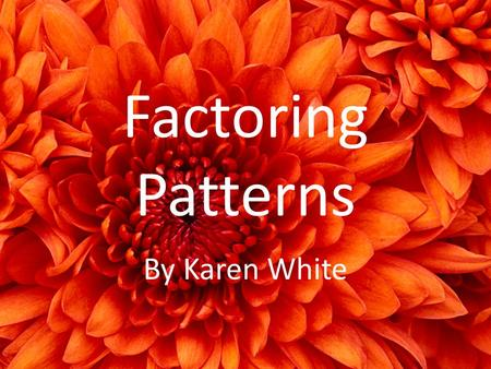Factoring Patterns By Karen White. Factoring Patterns Students have learned to multiply binomials using FOIL, distributive, box, vertical and monkey face.