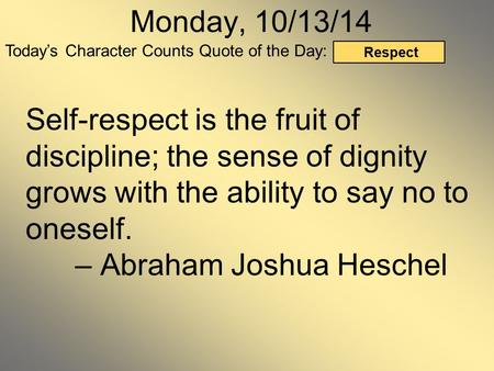 Today's Character Counts Quote of the Day: Respect Monday, 10/13/14 Self-respect is the fruit of discipline; the sense of dignity grows with the ability.