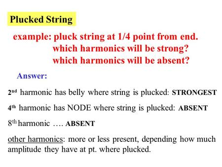 Plucked String example: pluck string at 1/4 point from end. which harmonics will be strong? which harmonics will be absent? Answer: 2 nd harmonic has belly.