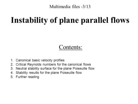 Multimedia files -3/13 Instability of plane parallel flows Contents: 1.Canonical basic velocity profiles 2.Critical Reynolds numbers for the canonical.