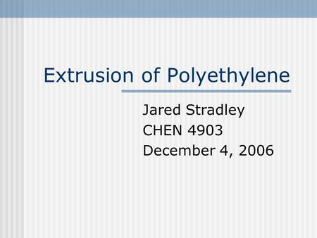 Extrusion of Polyethylene Jared Stradley CHEN 4903 December 4, 2006.
