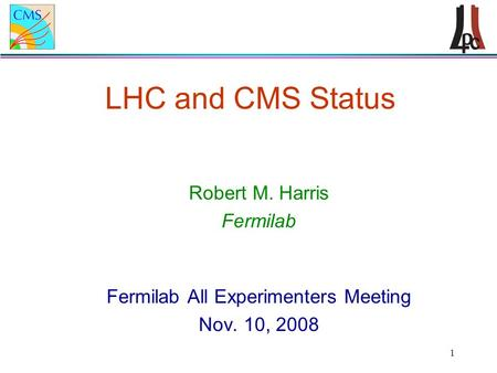 1 LHC and CMS Status Robert M. Harris Fermilab Fermilab All Experimenters Meeting Nov. 10, 2008.