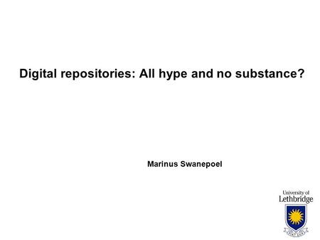 Digital repositories: All hype and no substance? Marinus Swanepoel.