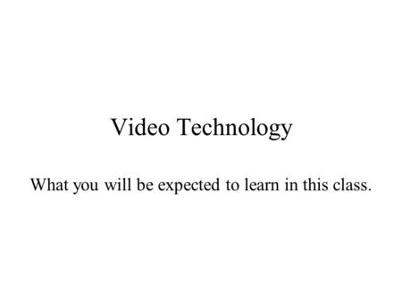 Video Technology What you will be expected to learn in this class.