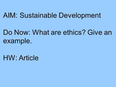 AIM: Sustainable Development Do Now: What are ethics? Give an example. HW: Article.