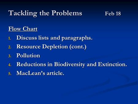 Tackling the Problems Feb 18 Flow Chart 1. Discuss lists and paragraphs. 2. Resource Depletion (cont.) 3. Pollution 4. Reductions in Biodiversity and Extinction.