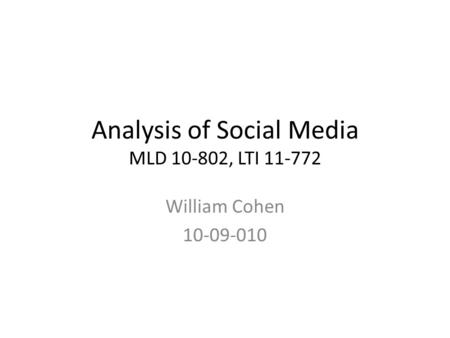 Analysis of Social Media MLD 10-802, LTI 11-772 William Cohen 10-09-010.