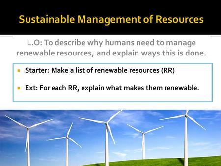  Starter: Make a list of renewable resources (RR)  Ext: For each RR, explain what makes them renewable. L.O: To describe why humans need to manage renewable.
